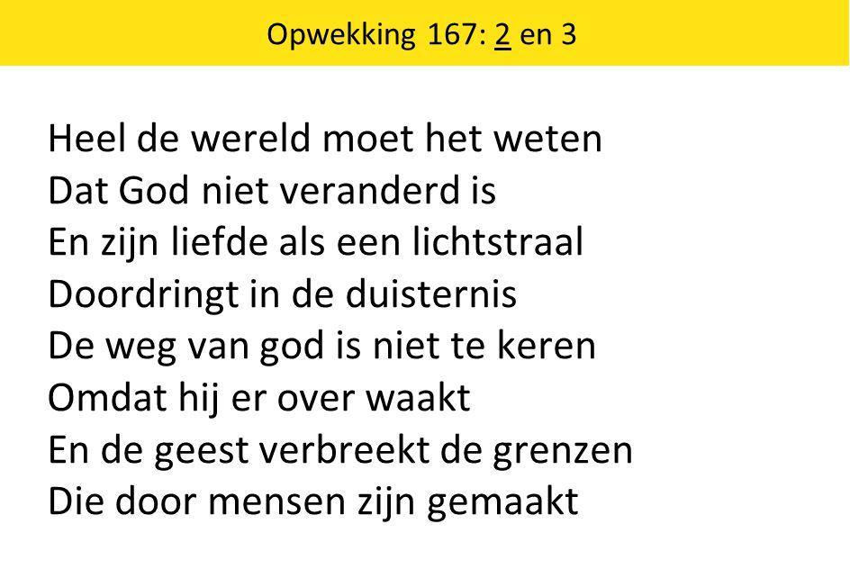 Opwekking 167: 2 en 3 Heel de wereld moet het weten Dat God niet veranderd is En zijn liefde als een lichtstraal Doordringt in de duisternis De weg va