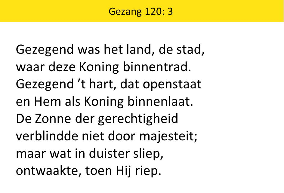 Gezang 120: 3 Gezegend was het land, de stad, waar deze Koning binnentrad. Gezegend 't hart, dat openstaat en Hem als Koning binnenlaat. De Zonne der