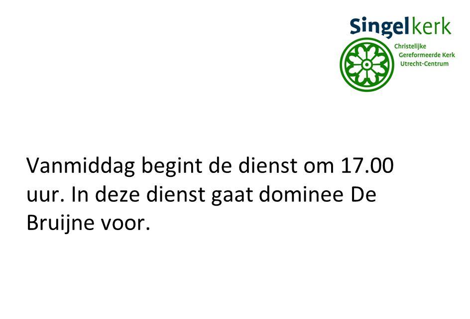 Vanmiddag begint de dienst om 17.00 uur. In deze dienst gaat dominee De Bruijne voor.