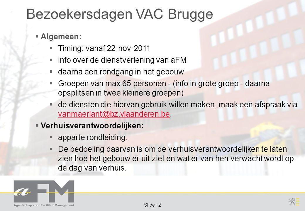 Page 12 Slide 12 Bezoekersdagen VAC Brugge  Algemeen:  Timing: vanaf 22-nov-2011  info over de dienstverlening van aFM  daarna een rondgang in het gebouw  Groepen van max 65 personen - (info in grote groep - daarna opsplitsen in twee kleinere groepen)  de diensten die hiervan gebruik willen maken, maak een afspraak via vanmaerlant@bz.vlaanderen.be.