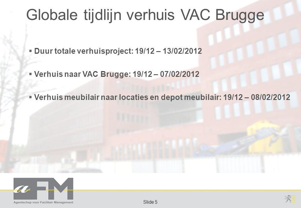 Page 5 Slide 5 Globale tijdlijn verhuis VAC Brugge  Duur totale verhuisproject: 19/12 – 13/02/2012  Verhuis naar VAC Brugge: 19/12 – 07/02/2012  Verhuis meubilair naar locaties en depot meubilair: 19/12 – 08/02/2012
