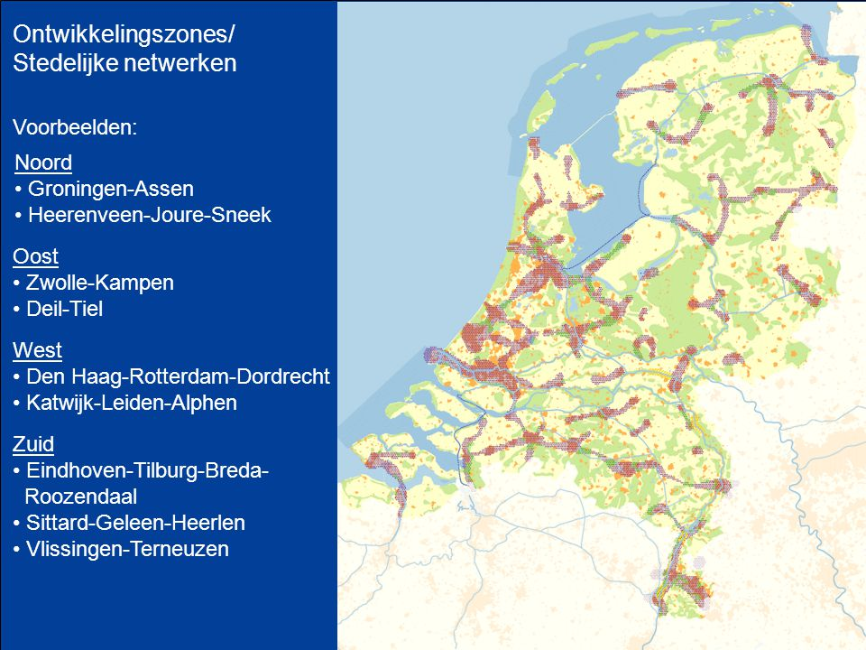 Ontwikkelingszones/ Stedelijke netwerken Oost Zwolle-Kampen Deil-Tiel West Den Haag-Rotterdam-Dordrecht Katwijk-Leiden-Alphen Noord Groningen-Assen Heerenveen-Joure-Sneek Voorbeelden: Zuid Eindhoven-Tilburg-Breda- Roozendaal Sittard-Geleen-Heerlen Vlissingen-Terneuzen