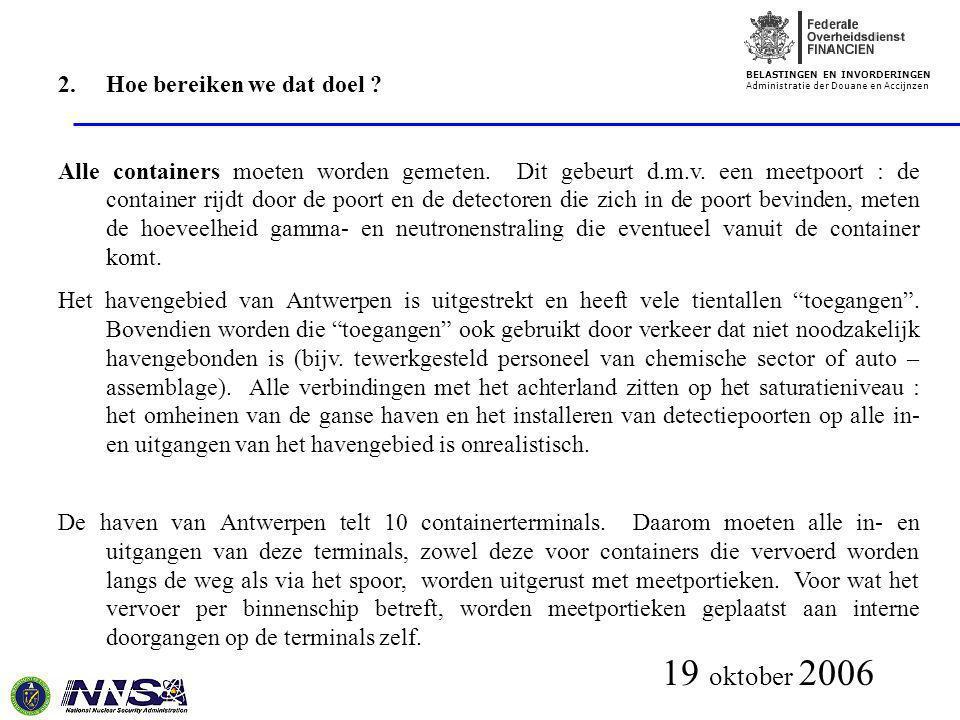 BELASTINGEN EN INVORDERINGEN Administratie der Douane en Accijnzen 19 oktober 2006 2.Hoe bereiken we dat doel ? Alle containers moeten worden gemeten.