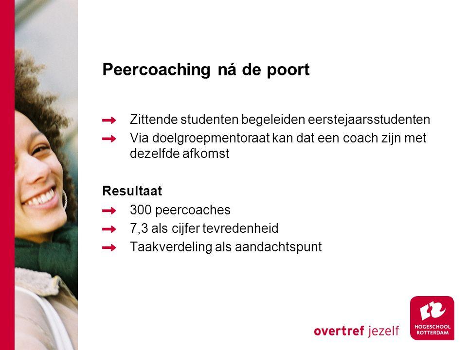 Peercoaching ná de poort Zittende studenten begeleiden eerstejaarsstudenten Via doelgroepmentoraat kan dat een coach zijn met dezelfde afkomst Resultaat 300 peercoaches 7,3 als cijfer tevredenheid Taakverdeling als aandachtspunt