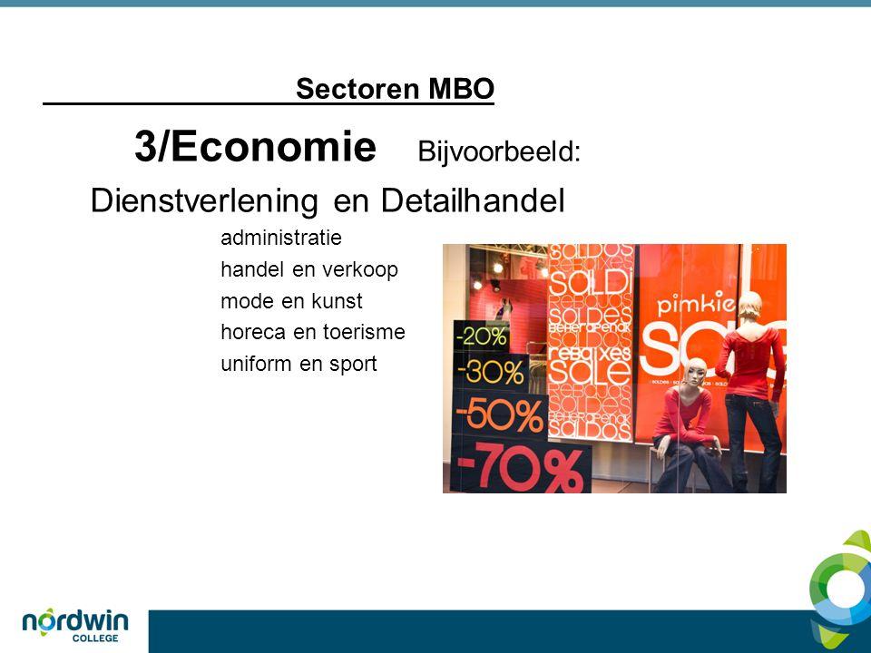 Sectoren MBO 3/Economie Bijvoorbeeld: Dienstverlening en Detailhandel administratie handel en verkoop mode en kunst horeca en toerisme uniform en spor