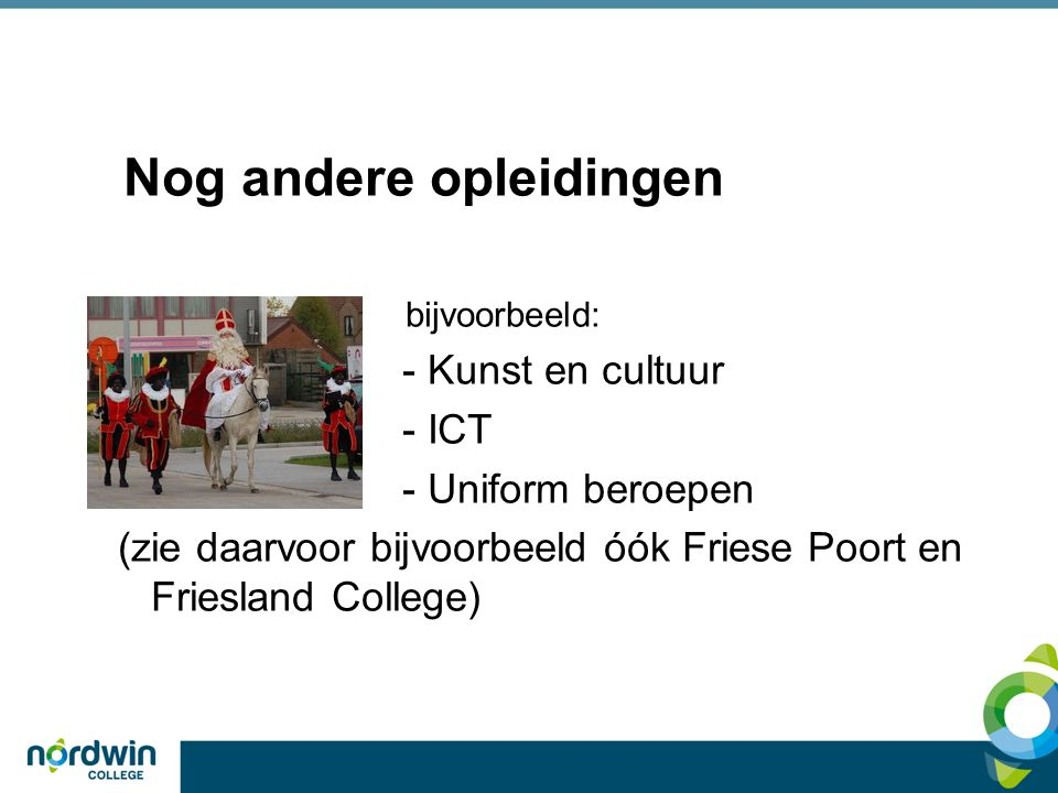 Nog andere opleidingen bijvoorbeeld: - Kunst en cultuur - ICT - Uniform beroepen (zie daarvoor bijvoorbeeld óók Friese Poort en Friesland College)