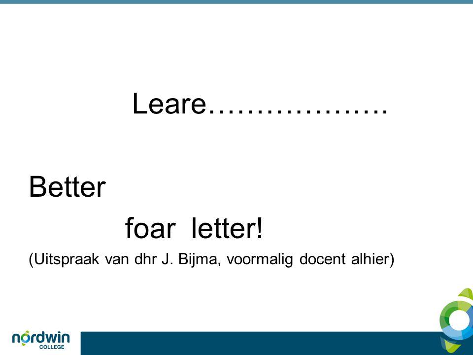 Leare………………. Better foar letter! (Uitspraak van dhr J. Bijma, voormalig docent alhier)