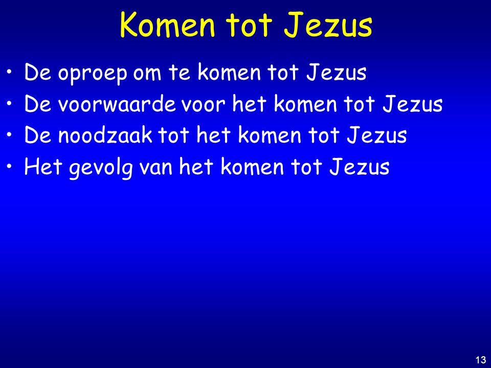 13 Komen tot Jezus De oproep om te komen tot Jezus De voorwaarde voor het komen tot Jezus De noodzaak tot het komen tot Jezus Het gevolg van het komen