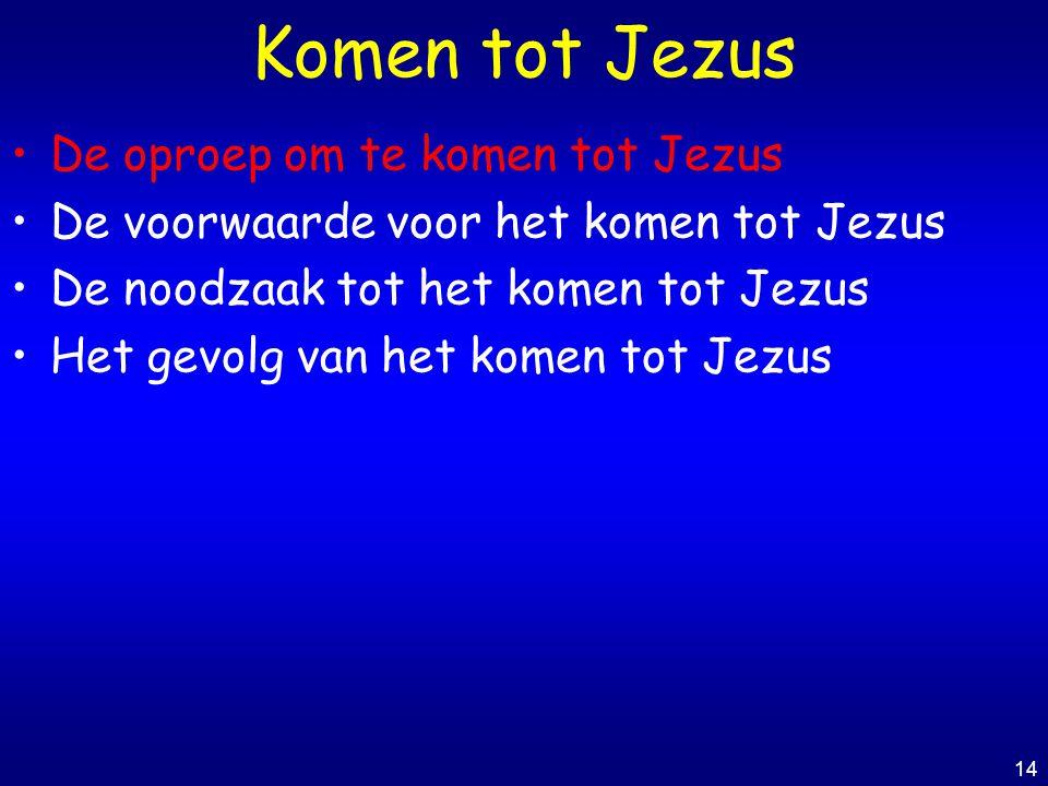 14 Komen tot Jezus De oproep om te komen tot Jezus De voorwaarde voor het komen tot Jezus De noodzaak tot het komen tot Jezus Het gevolg van het komen