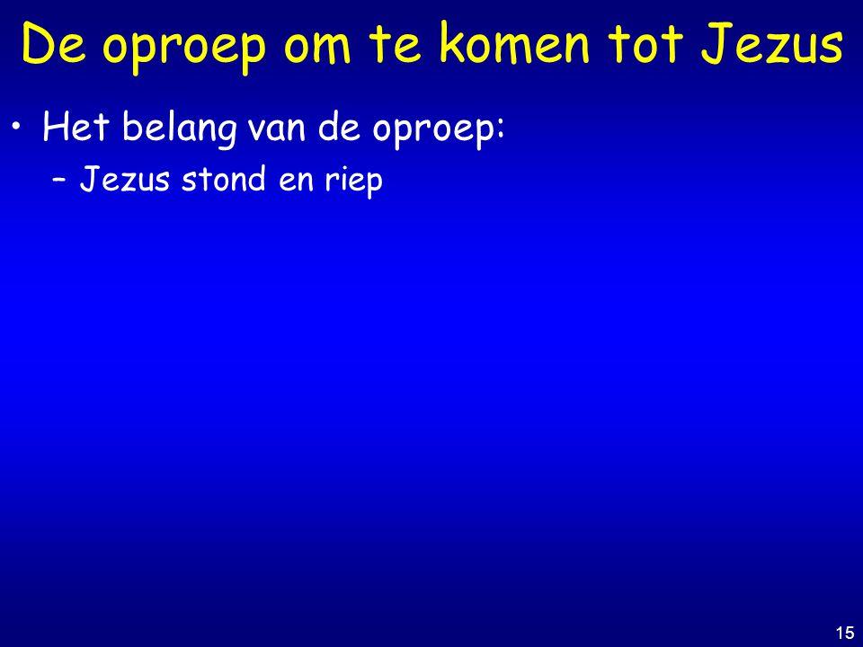 15 De oproep om te komen tot Jezus Het belang van de oproep: –Jezus stond en riep