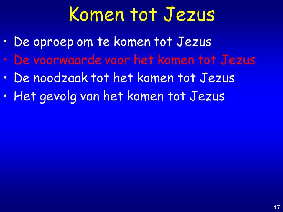 17 Komen tot Jezus De oproep om te komen tot Jezus De voorwaarde voor het komen tot Jezus De noodzaak tot het komen tot Jezus Het gevolg van het komen