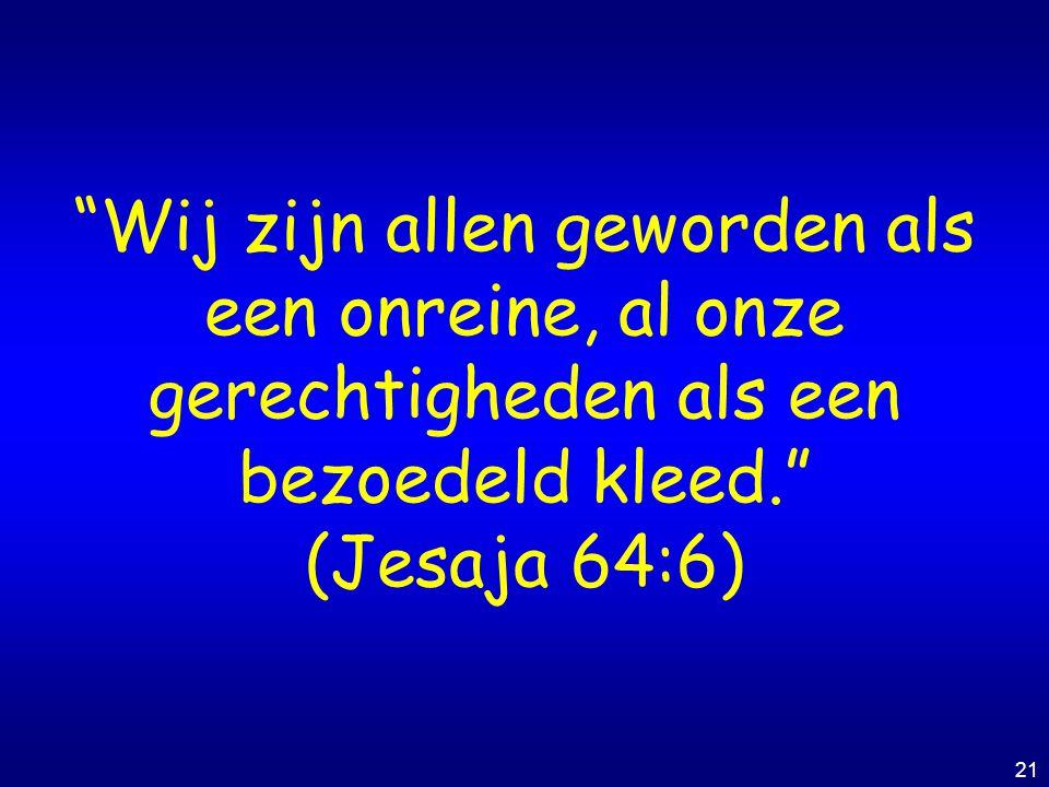 """21 """"Wij zijn allen geworden als een onreine, al onze gerechtigheden als een bezoedeld kleed."""" (Jesaja 64:6)"""
