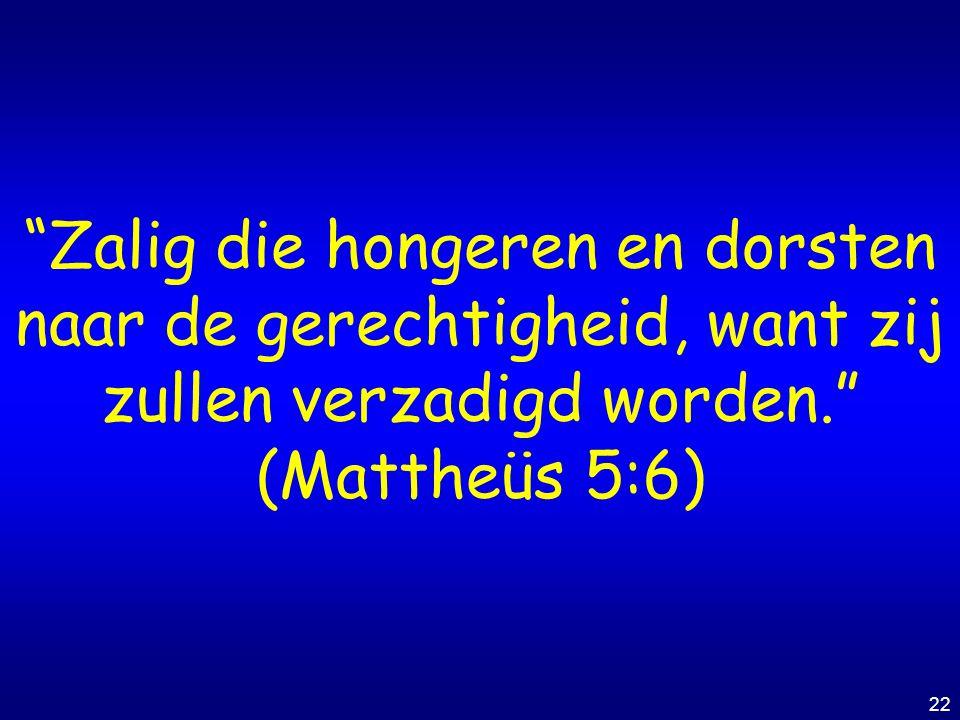 """22 """"Zalig die hongeren en dorsten naar de gerechtigheid, want zij zullen verzadigd worden."""" (Mattheüs 5:6)"""