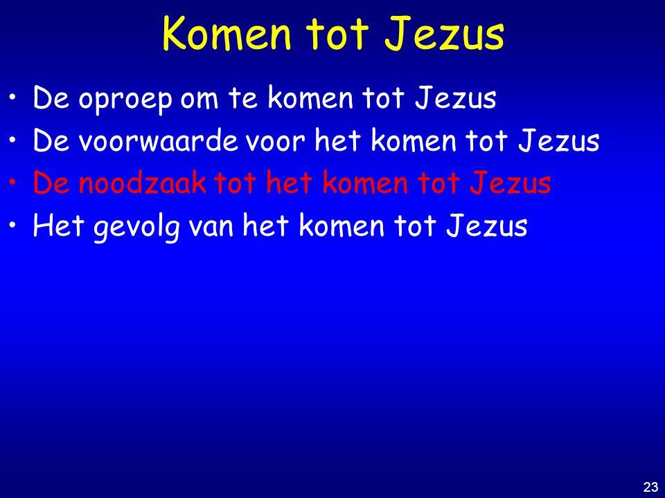 23 Komen tot Jezus De oproep om te komen tot Jezus De voorwaarde voor het komen tot Jezus De noodzaak tot het komen tot Jezus Het gevolg van het komen