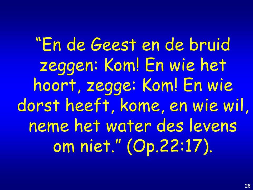 """26 """"En de Geest en de bruid zeggen: Kom! En wie het hoort, zegge: Kom! En wie dorst heeft, kome, en wie wil, neme het water des levens om niet."""" (Op.2"""
