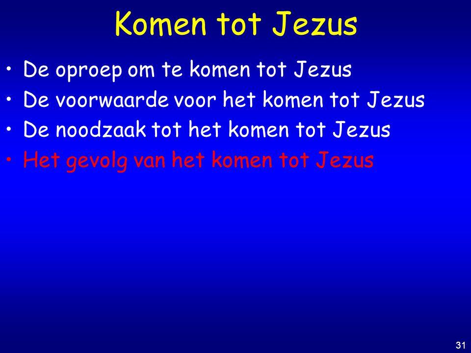 31 Komen tot Jezus De oproep om te komen tot Jezus De voorwaarde voor het komen tot Jezus De noodzaak tot het komen tot Jezus Het gevolg van het komen