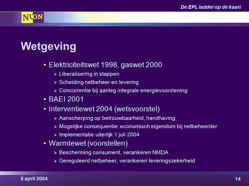 8 april 2004 De EPL ladder op de kaart 14 Wetgeving Elektriciteitswet 1998, gaswet 2000  Liberalisering in stappen  Scheiding netbeheer en levering