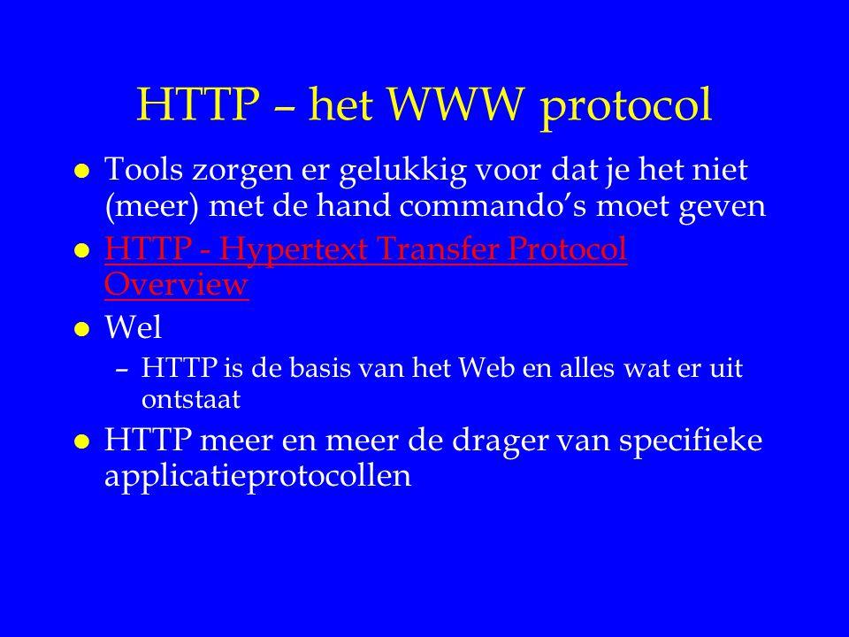 HTTP – het WWW protocol l Tools zorgen er gelukkig voor dat je het niet (meer) met de hand commando's moet geven l HTTP - Hypertext Transfer Protocol Overview HTTP - Hypertext Transfer Protocol Overview l Wel –HTTP is de basis van het Web en alles wat er uit ontstaat l HTTP meer en meer de drager van specifieke applicatieprotocollen