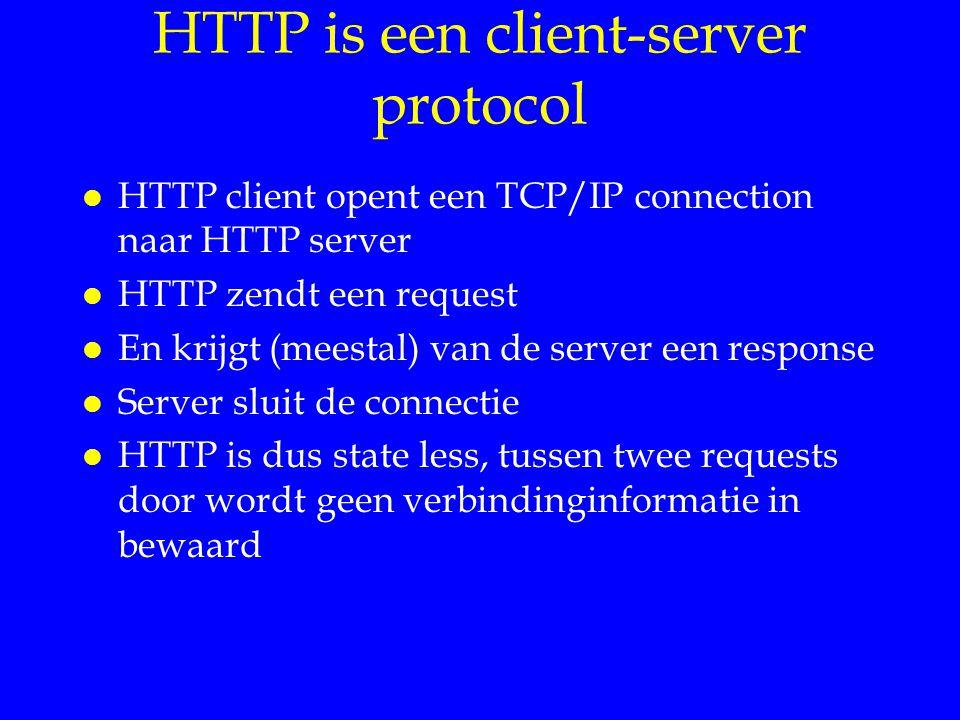 HTTP is een client-server protocol l HTTP client opent een TCP/IP connection naar HTTP server l HTTP zendt een request l En krijgt (meestal) van de server een response l Server sluit de connectie l HTTP is dus state less, tussen twee requests door wordt geen verbindinginformatie in bewaard