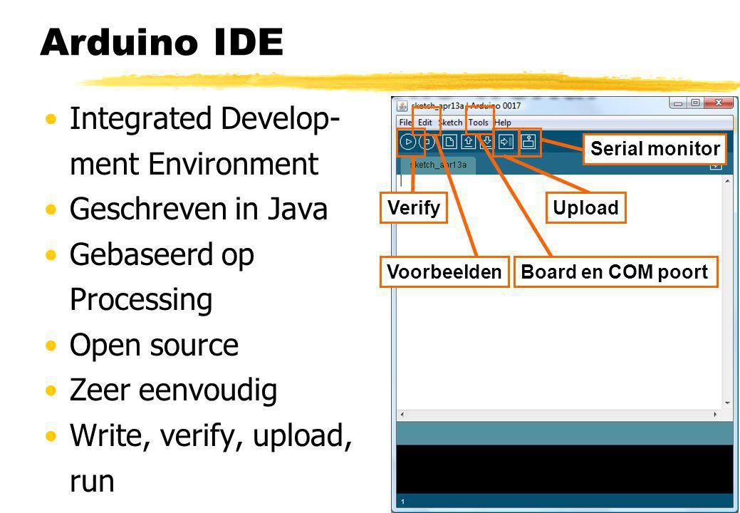 Arduino IDE Integrated Develop- ment Environment Geschreven in Java Gebaseerd op Processing Open source Zeer eenvoudig Write, verify, upload, run VerifyUpload Serial monitor Board en COM poortVoorbeelden