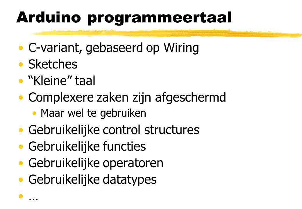 Arduino programmeertaal C-variant, gebaseerd op Wiring Sketches Kleine taal Complexere zaken zijn afgeschermd Maar wel te gebruiken Gebruikelijke control structures Gebruikelijke functies Gebruikelijke operatoren Gebruikelijke datatypes …