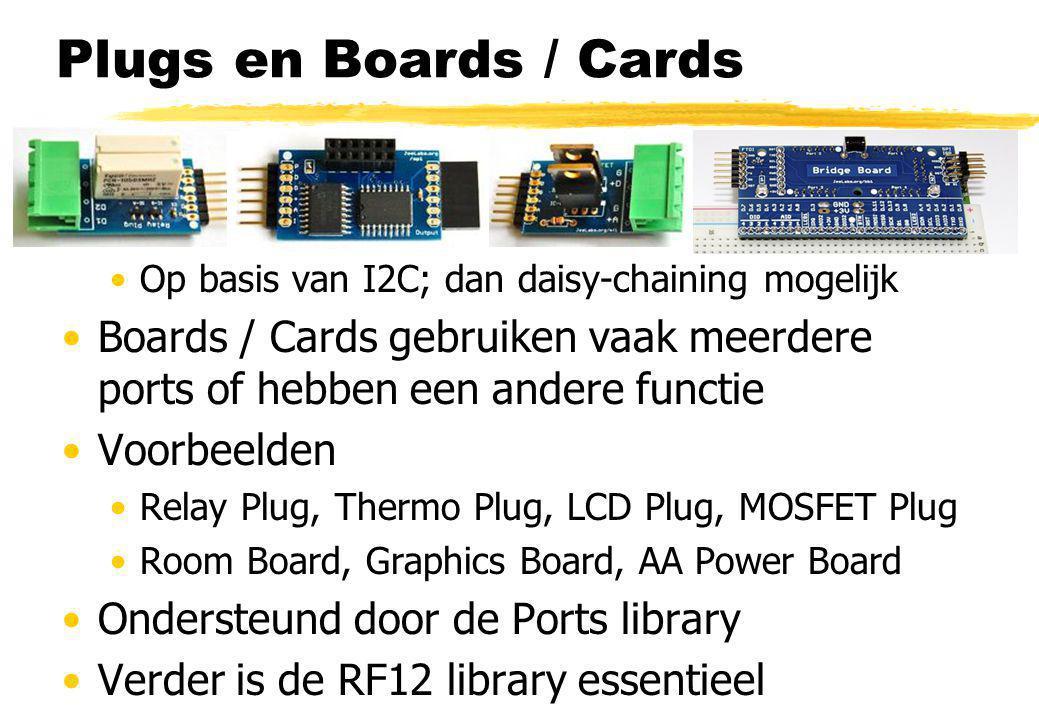 Plugs en Boards / Cards Plugs gebruiken 1 port Dedicated Op basis van I2C; dan daisy-chaining mogelijk Boards / Cards gebruiken vaak meerdere ports of hebben een andere functie Voorbeelden Relay Plug, Thermo Plug, LCD Plug, MOSFET Plug Room Board, Graphics Board, AA Power Board Ondersteund door de Ports library Verder is de RF12 library essentieel