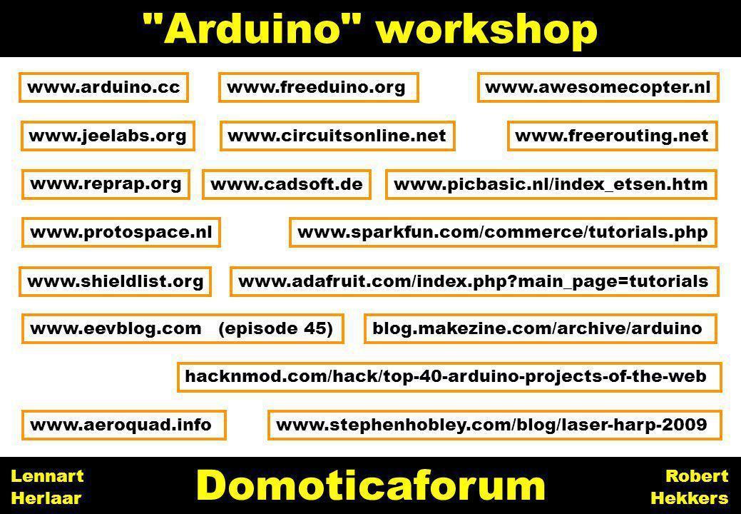32 Arduino workshop Domoticaforum Robert Hekkers Lennart Herlaar www.jeelabs.org www.arduino.cc www.cadsoft.de www.reprap.org www.freerouting.net blog.makezine.com/archive/arduino www.freeduino.org www.picbasic.nl/index_etsen.htm www.adafruit.com/index.php?main_page=tutorials www.aeroquad.infowww.stephenhobley.com/blog/laser-harp-2009 www.protospace.nlwww.sparkfun.com/commerce/tutorials.php hacknmod.com/hack/top-40-arduino-projects-of-the-web www.eevblog.com (episode 45) www.circuitsonline.net www.shieldlist.org www.awesomecopter.nl