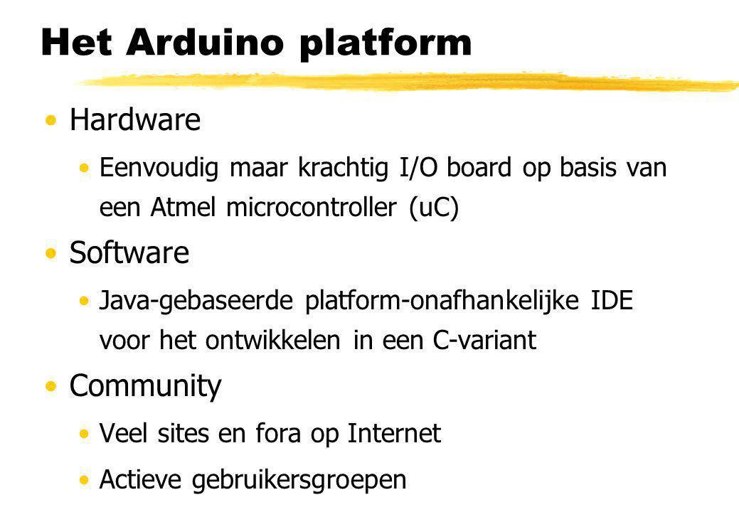 Het Arduino platform Hardware Eenvoudig maar krachtig I/O board op basis van een Atmel microcontroller (uC) Software Java-gebaseerde platform-onafhankelijke IDE voor het ontwikkelen in een C-variant Community Veel sites en fora op Internet Actieve gebruikersgroepen