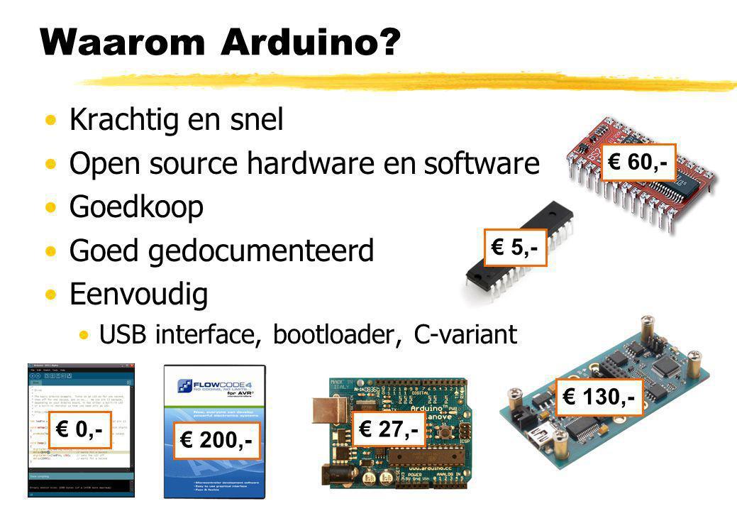 Waarom Arduino? Krachtig en snel Open source hardware en software Goedkoop Goed gedocumenteerd Eenvoudig USB interface, bootloader, C-variant € 0,- €