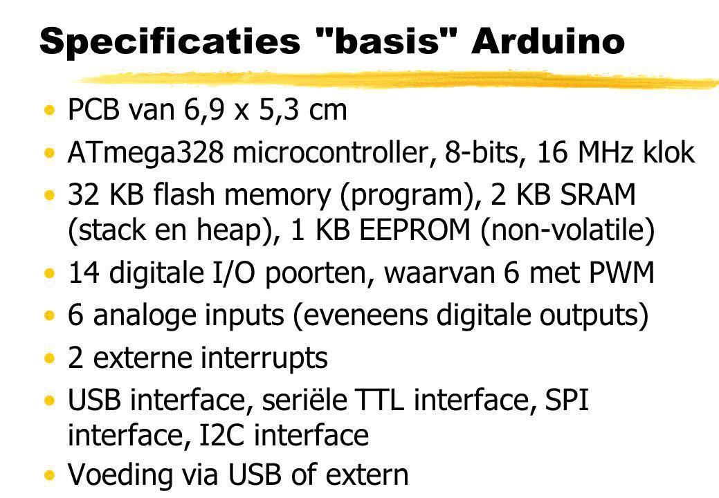Specificaties basis Arduino PCB van 6,9 x 5,3 cm ATmega328 microcontroller, 8-bits, 16 MHz klok 32 KB flash memory (program), 2 KB SRAM (stack en heap), 1 KB EEPROM (non-volatile) 14 digitale I/O poorten, waarvan 6 met PWM 6 analoge inputs (eveneens digitale outputs) 2 externe interrupts USB interface, seriële TTL interface, SPI interface, I2C interface Voeding via USB of extern