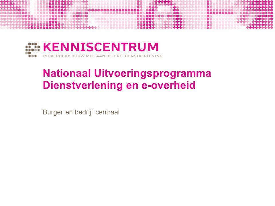 Nationaal Uitvoeringsprogramma Dienstverlening en e-overheid Burger en bedrijf centraal