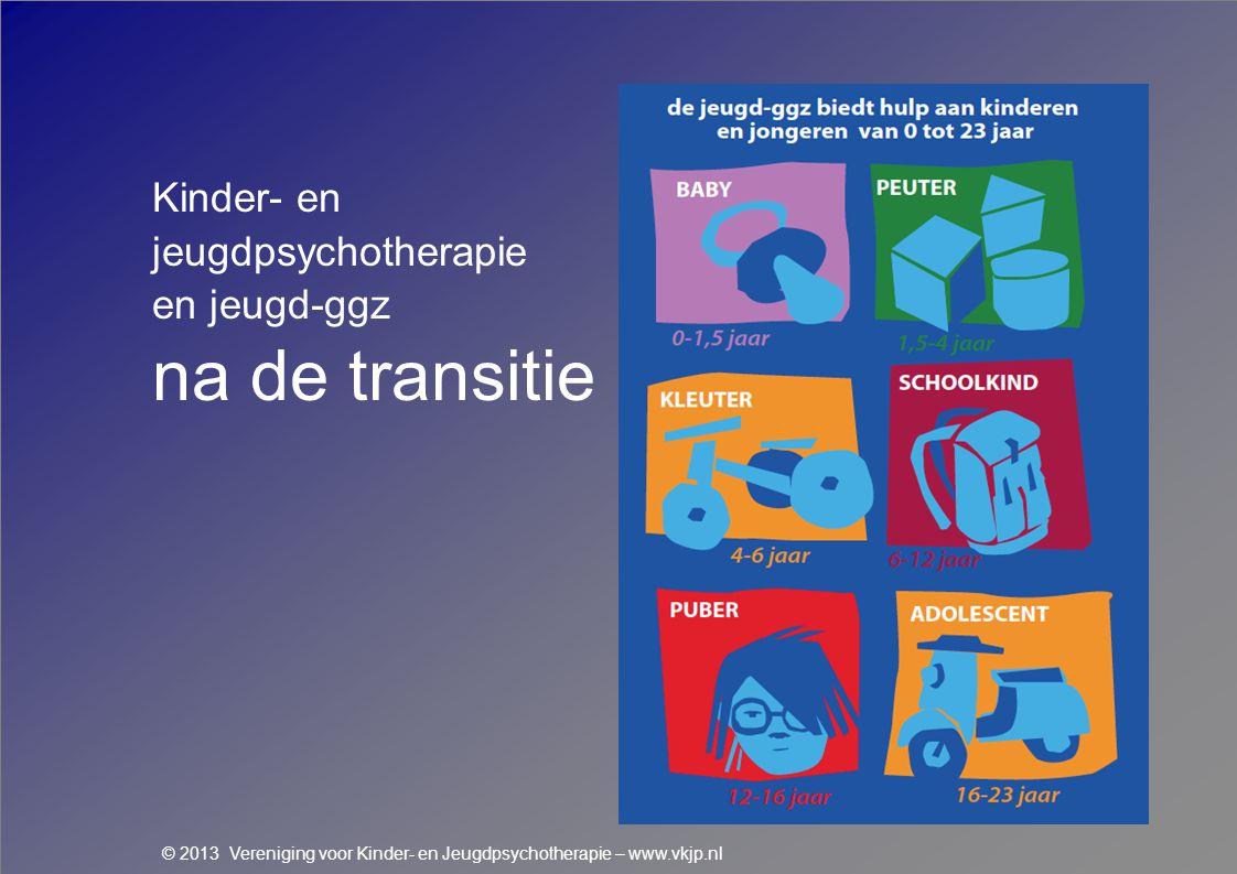 Kinder- en jeugdpsychotherapie en jeugd-ggz na de transitie © 2013 Vereniging voor Kinder- en Jeugdpsychotherapie – www.vkjp.nl
