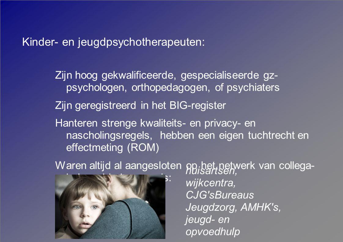 Kinder- en jeugdpsychotherapeuten: Zijn hoog gekwalificeerde, gespecialiseerde gz- psychologen, orthopedagogen, of psychiaters Zijn geregistreerd in het BIG-register Hanteren strenge kwaliteits- en privacy- en nascholingsregels, hebben een eigen tuchtrecht en effectmeting (ROM) Waren altijd al aangesloten op het netwerk van collega- hulpaanbieders, zoals: huisartsen, wijkcentra, CJG sBureaus Jeugdzorg, AMHK s, jeugd- en opvoedhulp