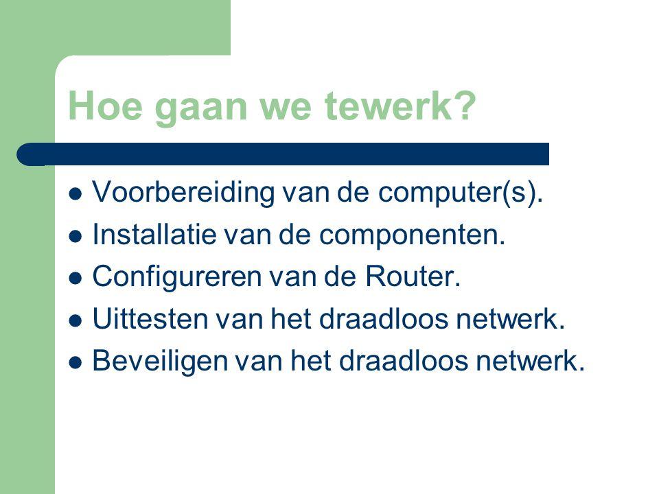 Hoe gaan we tewerk? Voorbereiding van de computer(s). Installatie van de componenten. Configureren van de Router. Uittesten van het draadloos netwerk.