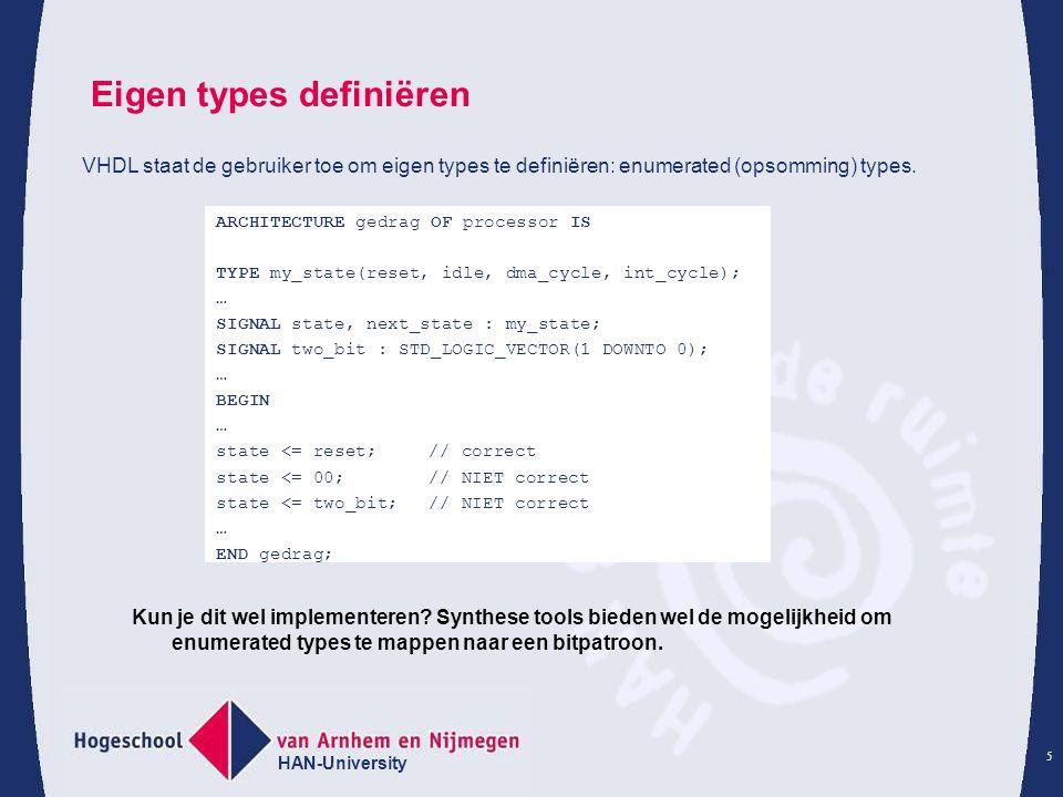 HAN-University 6 Klok signaal maken: Concurrent: clock <= NOT clock AFTER 10ns; Werkt alleen als clock van type bit is, anders initialiseren: SIGNAL clock : std_logic := '0'; Process:clk: PROCESS IS BEGIN Clock <= '0'; WAIT FOR 10 ns; Clock <= '1'; WAIT FOR 10ns; END PROCESS clk; Reset signaal maken: rst: PROCESS IS BEGIN reset <= '1'; WAIT FOR 5 ns; reset <= '0'; WAIT FOR 5ns; reset <= '1'; WAIT; END PROCESS rst;