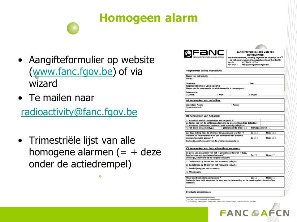 Aangifteformulier op website (www.fanc.fgov.be) of via wizardwww.fanc.fgov.be Te mailen naar radioactivity@fanc.fgov.be Trimestriële lijst van alle homogene alarmen (= + deze onder de actiedrempel)