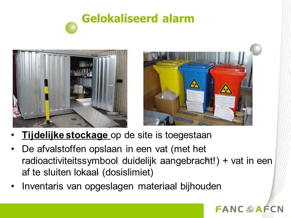 Tijdelijke stockage op de site is toegestaan De afvalstoffen opslaan in een vat (met het radioactiviteitssymbool duidelijk aangebracht!) + vat in een af te sluiten lokaal (dosislimiet) Inventaris van opgeslagen materiaal bijhouden Gelokaliseerd alarm