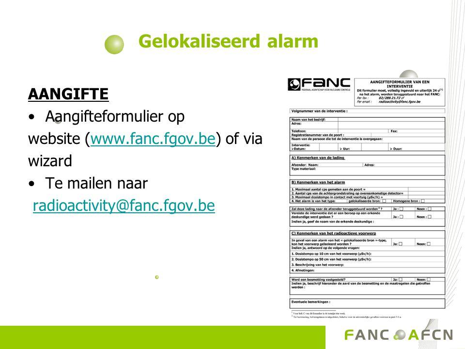 AANGIFTE Aangifteformulier op website (www.fanc.fgov.be) of viawww.fanc.fgov.be wizard Te mailen naar radioactivity@fanc.fgov.be Gelokaliseerd alarm