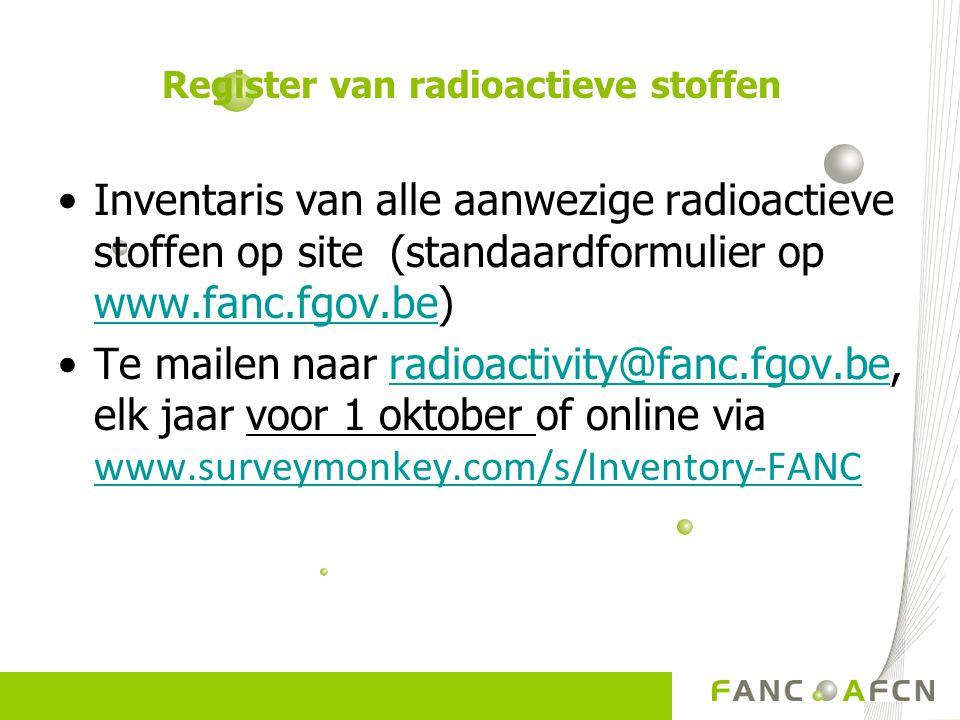 Inventaris van alle aanwezige radioactieve stoffen op site (standaardformulier op www.fanc.fgov.be) www.fanc.fgov.be Te mailen naar radioactivity@fanc.fgov.be, elk jaar voor 1 oktober of online via www.surveymonkey.com/s/Inventory-FANC radioactivity@fanc.fgov.be www.surveymonkey.com/s/Inventory-FANC Register van radioactieve stoffen