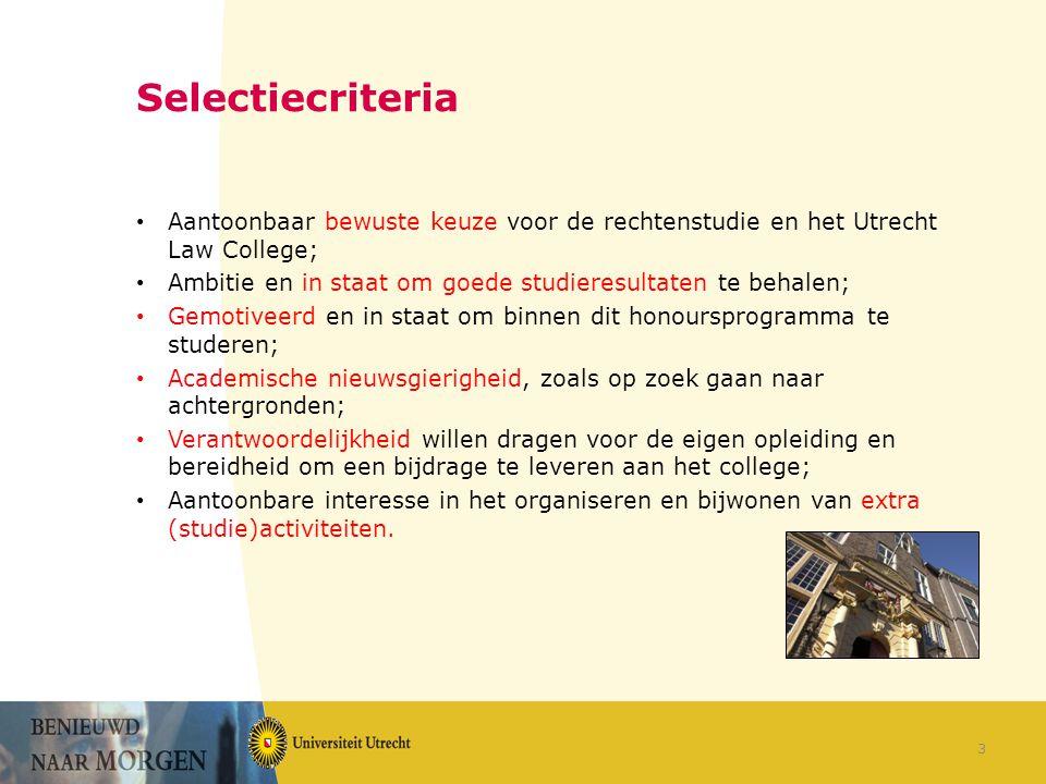 Selectiecriteria Aantoonbaar bewuste keuze voor de rechtenstudie en het Utrecht Law College; Ambitie en in staat om goede studieresultaten te behalen; Gemotiveerd en in staat om binnen dit honoursprogramma te studeren; Academische nieuwsgierigheid, zoals op zoek gaan naar achtergronden; Verantwoordelijkheid willen dragen voor de eigen opleiding en bereidheid om een bijdrage te leveren aan het college; Aantoonbare interesse in het organiseren en bijwonen van extra (studie)activiteiten.