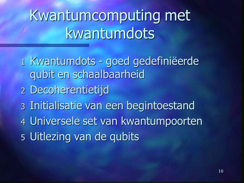 10 Kwantumcomputing met kwantumdots 1 Kwantumdots - goed gedefiniëerde qubit en schaalbaarheid 2 Decoherentietijd 3 Initialisatie van een begintoestand 4 Universele set van kwantumpoorten 5 Uitlezing van de qubits