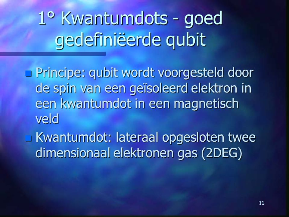 11 1° Kwantumdots - goed gedefiniëerde qubit n Principe: qubit wordt voorgesteld door de spin van een geïsoleerd elektron in een kwantumdot in een magnetisch veld n Kwantumdot: lateraal opgesloten twee dimensionaal elektronen gas (2DEG)