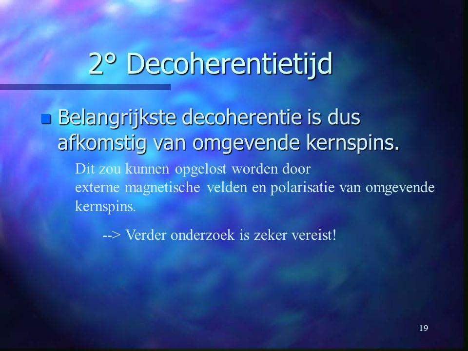 19 2° Decoherentietijd n Belangrijkste decoherentie is dus afkomstig van omgevende kernspins.