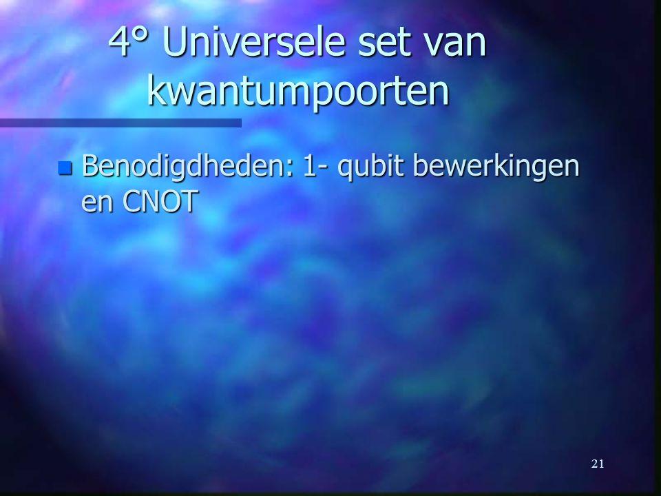 21 4° Universele set van kwantumpoorten n Benodigdheden: 1- qubit bewerkingen en CNOT