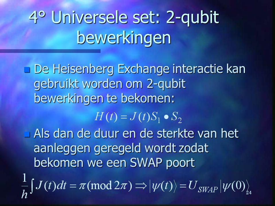 24 4° Universele set: 2-qubit bewerkingen n De Heisenberg Exchange interactie kan gebruikt worden om 2-qubit bewerkingen te bekomen: n Als dan de duur en de sterkte van het aanleggen geregeld wordt zodat bekomen we een SWAP poort