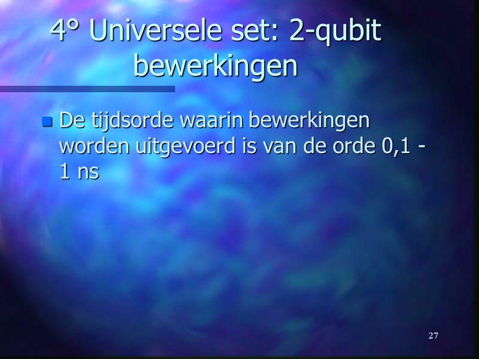 27 4° Universele set: 2-qubit bewerkingen n De tijdsorde waarin bewerkingen worden uitgevoerd is van de orde 0,1 - 1 ns