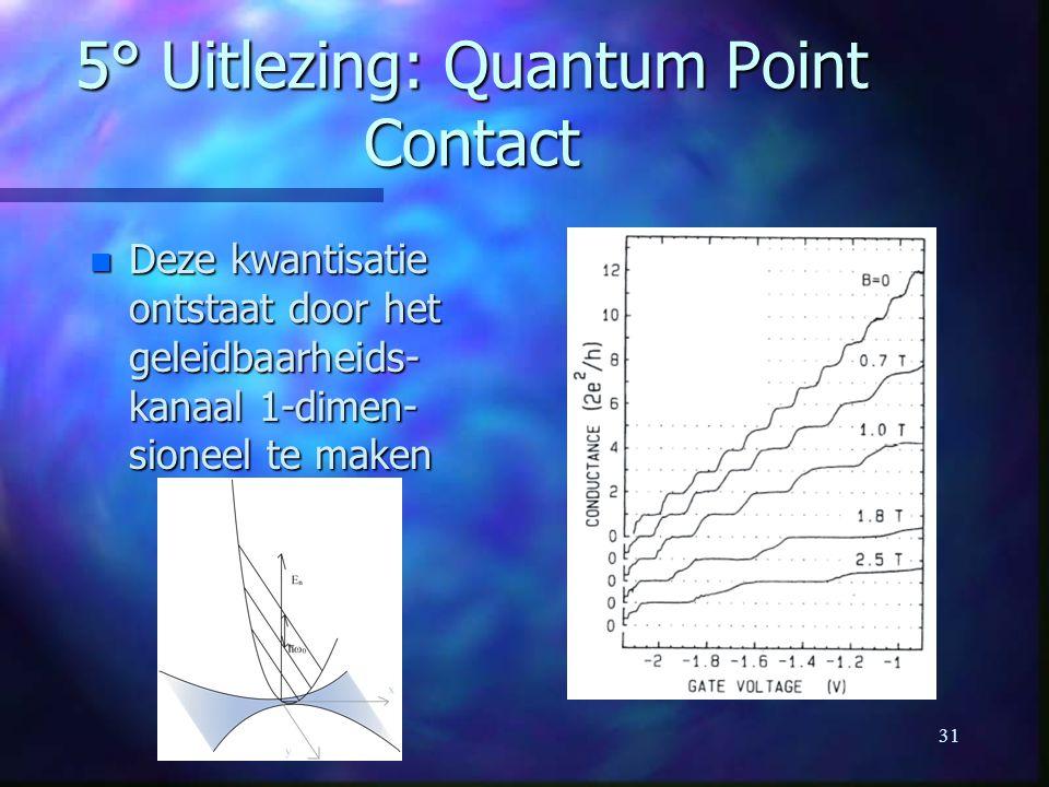 31 5° Uitlezing: Quantum Point Contact n Deze kwantisatie ontstaat door het geleidbaarheids- kanaal 1-dimen- sioneel te maken