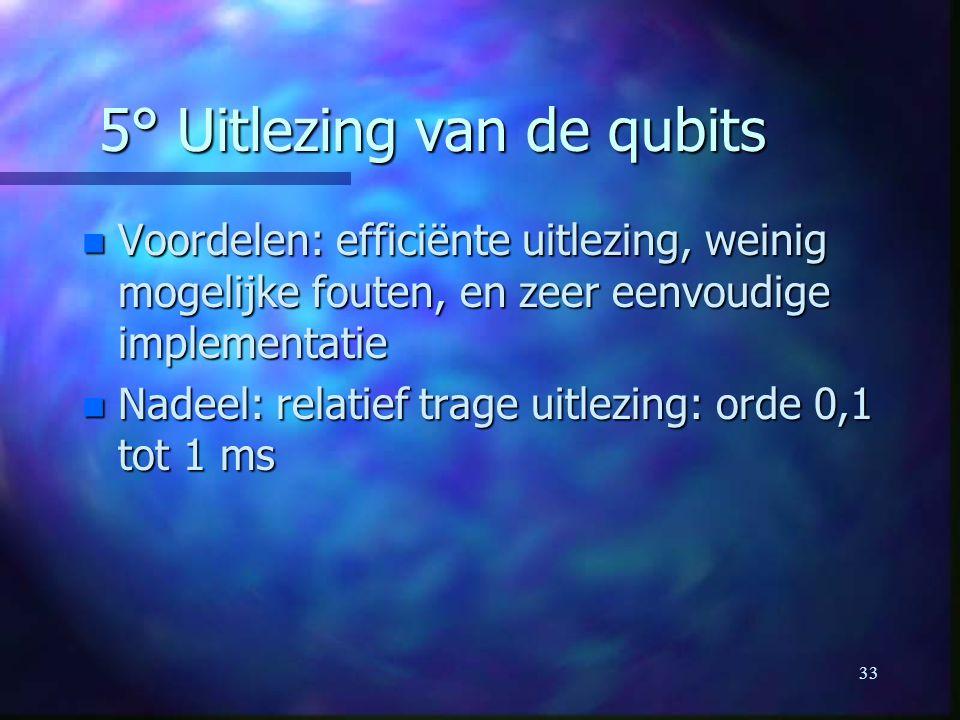 33 5° Uitlezing van de qubits n Voordelen: efficiënte uitlezing, weinig mogelijke fouten, en zeer eenvoudige implementatie n Nadeel: relatief trage uitlezing: orde 0,1 tot 1 ms