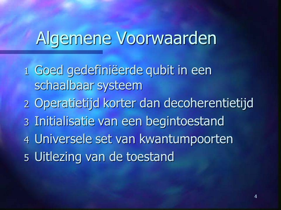 4 Algemene Voorwaarden 1 Goed gedefiniëerde qubit in een schaalbaar systeem 2 Operatietijd korter dan decoherentietijd 3 Initialisatie van een begintoestand 4 Universele set van kwantumpoorten 5 Uitlezing van de toestand