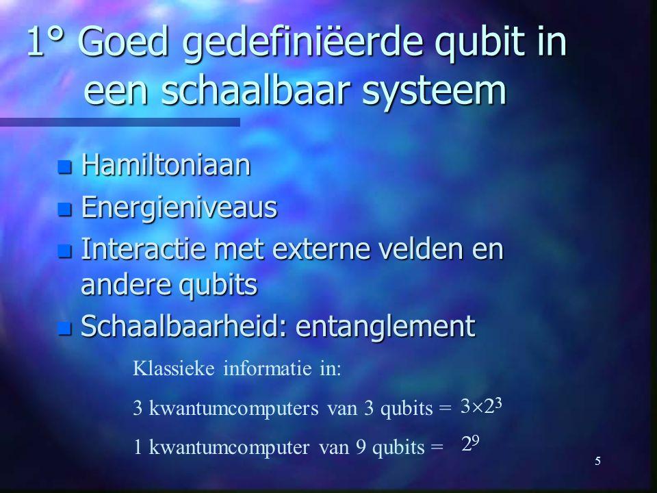5 1° Goed gedefiniëerde qubit in een schaalbaar systeem n Hamiltoniaan n Energieniveaus n Interactie met externe velden en andere qubits n Schaalbaarheid: entanglement Klassieke informatie in: 3 kwantumcomputers van 3 qubits = 1 kwantumcomputer van 9 qubits =